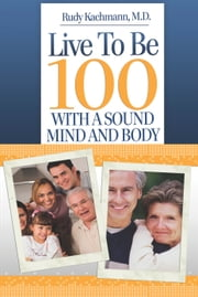 Live To Be 100 With a Sound Mind and Body ebook by Rudy Kachmann, M.D.