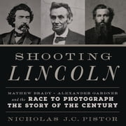 Shooting Lincoln - Mathew Brady, Alexander Gardner, and the Race to Photograph the Story of the Century audiobook by Nicholas J.C. Pistor