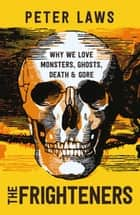 The Frighteners - Why We Love Monsters, Ghosts, Death & Gore ebook by Peter Laws