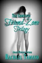 The Complete Friend-Zone Trilogy ebook by Rachael Tamayo