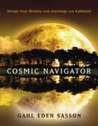 Cosmic Navigator - Design Your Destiny With Astrology and Kabbalah ebook by Gahl Eden Sasson