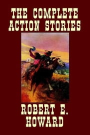 The Complete Action Stories ebook by Howard, Robert E.
