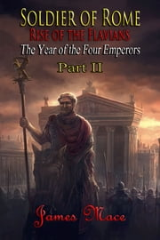 Soldier of Rome: Rise of the Flavians - The Year of the Four Emperors - Part II ebook by James Mace