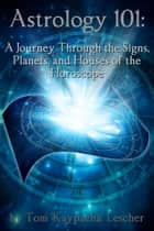Astrology 101: A Journey Through the Signs, Planets and Houses of the Horoscope ebook by Tom 'Kaypacha' Lescher