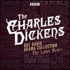 The Charles Dickens BBC Radio Drama Collection: The Later Years - Eight BBC Radio full-cast dramatisations audiobook by