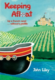Keeping Afloat - Up A French Canal Without A Paddle ebook by John Liley