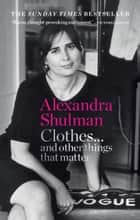 Clothes... and other things that matter - THE SUNDAY TIMES BESTSELLER A beguiling and revealing memoir from the former Editor of British Vogue ebook by Alexandra Shulman