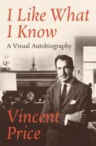 I Like What I Know - A Visual Autobiography ebook by Vincent Price