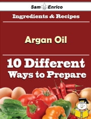 10 Ways to Use Argan Oil (Recipe Book) ebook by Margeret Rodrigue,Sam Enrico