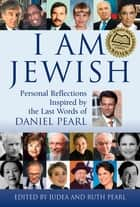 I Am Jewish - Personal Reflections Inspired by the Last Words of Daniel Pearl ebook by Ruth Pearl, Judea Pearl