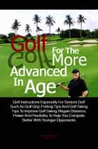 Golf For The More Advanced In Age - Golf Instructions Especially For Seniors Golf Such As Golf Grip, Putting Tips And Golf Swing Tips To Improve Golf Swing, Regain Distance, Power And Flexibility To Help You Compete Better With Younger Opponents eBook by Joel H. Simpson