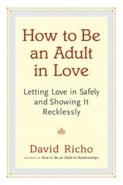 How to Be an Adult in Love - Letting Love in Safely and Showing It Recklessly ebook by David Richo