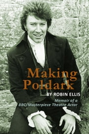 Making Poldark: Memoir of a BBC/Masterpiece Theatre Actor ebook by Robin Ellis
