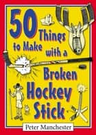 50 Things to Make with a Broken Hockey Stick ebook by Peter Manchester
