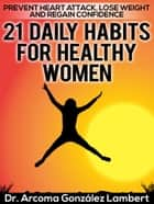 21 Daily Habits for Healthy Women: Prevent Heart Attack, Lose Weight, and Regain Confidence ebook by Arcoma González Lambert
