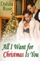 All i Want For Christmas Is You ebook by Dahlia Rose