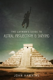 The Layman's Guide to: Astral Projection & Skrying ebook by John Hawkins