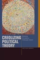 Creolizing Political Theory - Reading Rousseau through Fanon ebook by Jane Anna Gordon