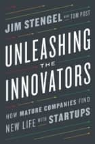 Unleashing the Innovators - How Mature Companies Find New Life with Startups ebook by Jim Stengel, Tom Post