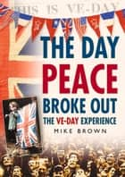 Day Peace Broke Out - The VE-Day Experience ebook by Mike Brown