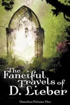 The Fanciful Travels of D. Lieber: Omnibus Volume One ebook by D. Lieber