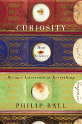 Curiosity - How Science Became Interested in Everything ebook by Philip Ball
