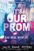 It's Our Prom (So Deal With It) ebook by Julie Anne Peters