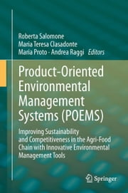 Product-Oriented Environmental Management Systems (POEMS) - Improving Sustainability and Competitiveness in the Agri-Food Chain with Innovative Environmental Management Tools ebook by Roberta Salomone,Maria Teresa Clasadonte,Maria Proto,Andrea Raggi