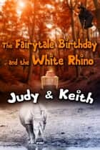 The Fairytale Birthday and the White Rhino ebook by Judy, Keith