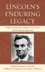 Lincoln's Enduring Legacy - Perspective from Great Thinkers, Great Leaders, and the American Experiment ebook by William D. Pederson,Frank J. Williams,Danny Adkison,John Barr,Byron Daynes,David Demaree,Gordon Henderson,James Macdonald,David Mass,David Nordquest,Norman W. Provizer,Hyrum Salmond,Mary Elizabeth Stockwell,Richard Striner,Richard M. Yon,Robert P. Watson, Lynn University; author of Affairs of State, The Presidents' Wives, and America's First Crisis,Robert P. Watson, Lynn University; author of Affairs of State, The Presidents' Wives, and America's First Crisis