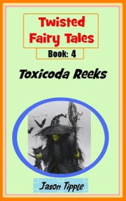 Twisted Fairy Tales 4: Toxicoda Reeks ebook by Jason Tipple