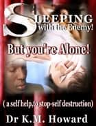 Sleeping with the Enemy: But your'e Alone ebook by Dr. K. M. Howard