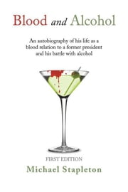 Blood and Alcohol - An autobiography of his life as a blood relation to a former president and his battle with alcohol ebook by Michael Stapleton