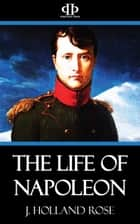 The Life of Napoleon ebook by J. Holland Rose