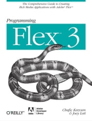 Programming Flex 3 - The Comprehensive Guide to Creating Rich Internet Applications with Adobe Flex ebook by Chafic Kazoun,Joey Lott