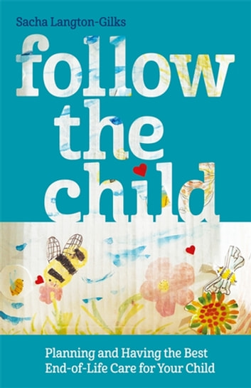 Follow the Child - Planning and Having the Best End-of-Life Care for Your Child ebook by Sacha Langton-Gilks