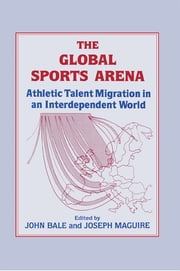 The Global Sports Arena - Athletic Talent Migration in an Interpendent World ebook by John Bale,Joseph Maguire