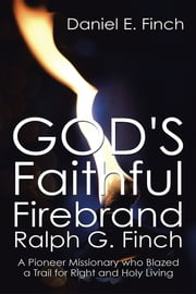 God's Faithful Firebrand Ralph G. Finch - A Pioneer Missionary who Blazed a Trail for Right and Holy Living ebook by Daniel E. Finch