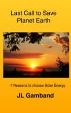 Last Call to save Planet Earth: Solar Energy ebook by J.L. Gambande