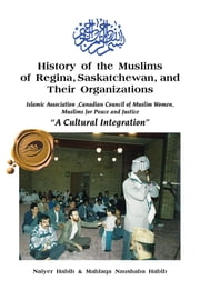 "History of the Muslims of Regina, Saskatchewan, and Their Organizations - Islamic Association ,Canadian Council of Muslim Women, Muslim for Peace and Justice ""A Cultural Integration"" ebook by Naiyer Habib & Mahlaqa Naushaba Habib"