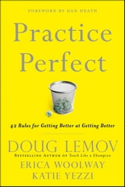 Practice Perfect - 42 Rules for Getting Better at Getting Better ebook by Doug Lemov,Erica Woolway,Katie Yezzi,Dan Heath