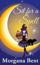 Sit for a Spell (Witch Cozy Mystery) ebook by Morgana Best