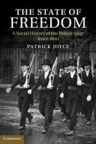 The State of Freedom - A Social History of the British State since 1800 ebook by Patrick Joyce
