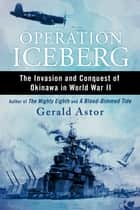 Operation Iceberg - The Invasion and Conquest of Okinawa in World War II ebook by Gerald Astor