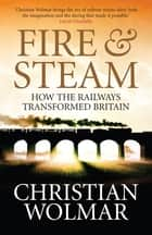 Fire and Steam - A New History of the Railways in Britain ebook by Christian Wolmar