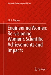 Engineering Women: Re-visioning Women's Scientific Achievements and Impacts ebook by Jill S. Tietjen