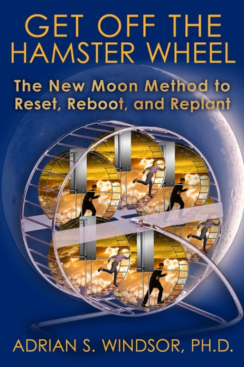 Get Off the Hamster Wheel: The New Moon Method to Reset, Reboot and Replant ebook by Adrian S. Windsor, Ph.D.