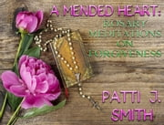 A Mended Heart - Rosary Meditations on Forgiveness ebook by Patti J. Smith