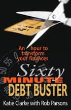 Sixty Minute Debt Buster - An Hour to Transform Your Finances ebook by Katie Clarke, Rob Parsons