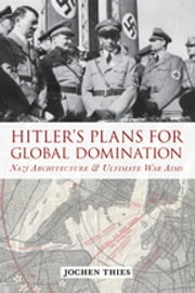 Hitler's Plans for Global Domination - Nazi Architecture and Ultimate War Aims ebook by Jochen Thies